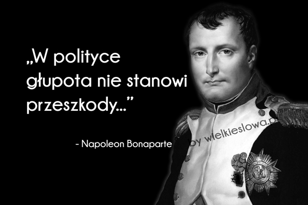 W polityce głupota nie stanowi przeszkody. Napoleon Bonaparte
