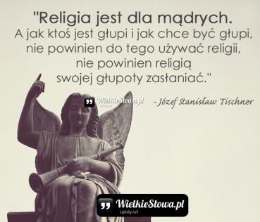 Religia jest dla mądrych. A jak ktoś jest głupi…