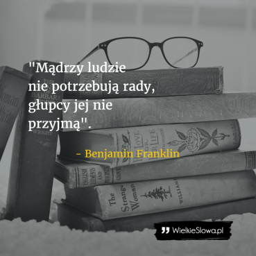 Mądrzy ludzie nie potrzebują rady…