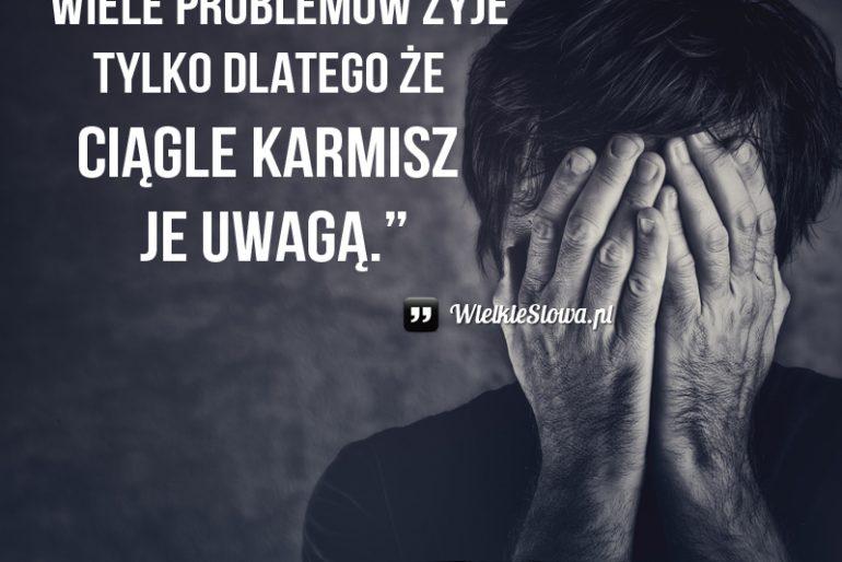 Wiele problemów żyje tylko dlatego że…