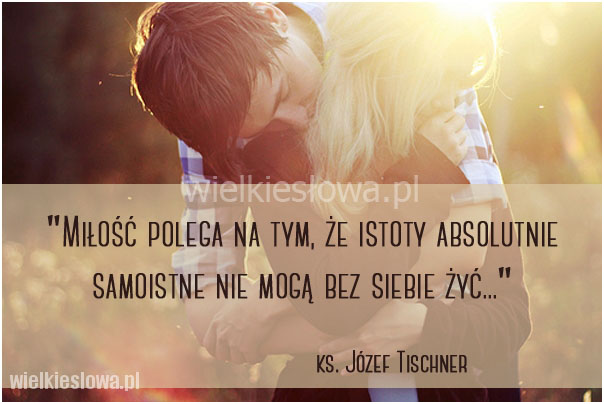 Miłość polega na tym, że istoty absolutnie samoistne...
