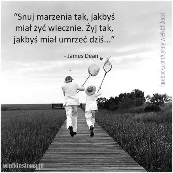 Snuj marzenia tak, jakbyś miał żyć wiecznie...