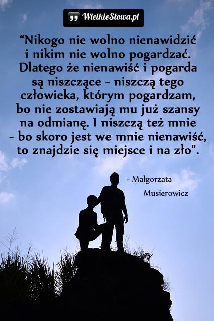 Nie wolno nienawidzić i nikim nie wolno pogardzać...