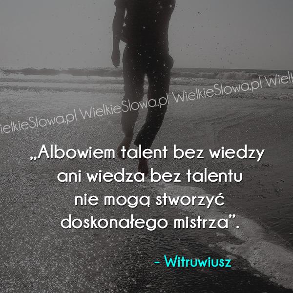 Cytaty o wiedzy, cytaty o talencie, cytaty o mistrzu: Albowiem talent bez wiedzy ani wiedza...