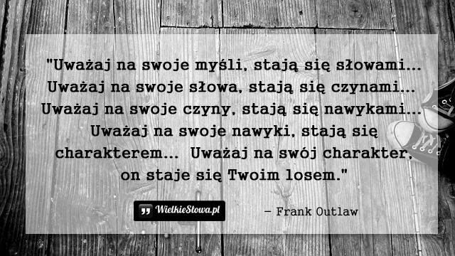 Uważaj na swoje myśli, stają się słowami...