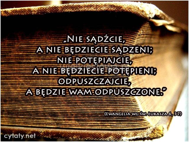 Nie sądźcie, a nie będziecie sądzeni, nie potępiajcie, a nie będziecie potępieni, odpuszczajcie...